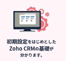 初期設定をはじめとしたZoho CRMの基礎が分かります。