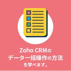 Zoho CRMのデータ一括操作の方法を学べます。