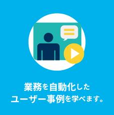 業務を自動化したユーザー事例を学べます。